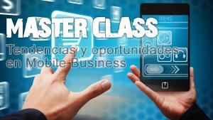 Master Class tendencias y oportunidades en Mobile Business